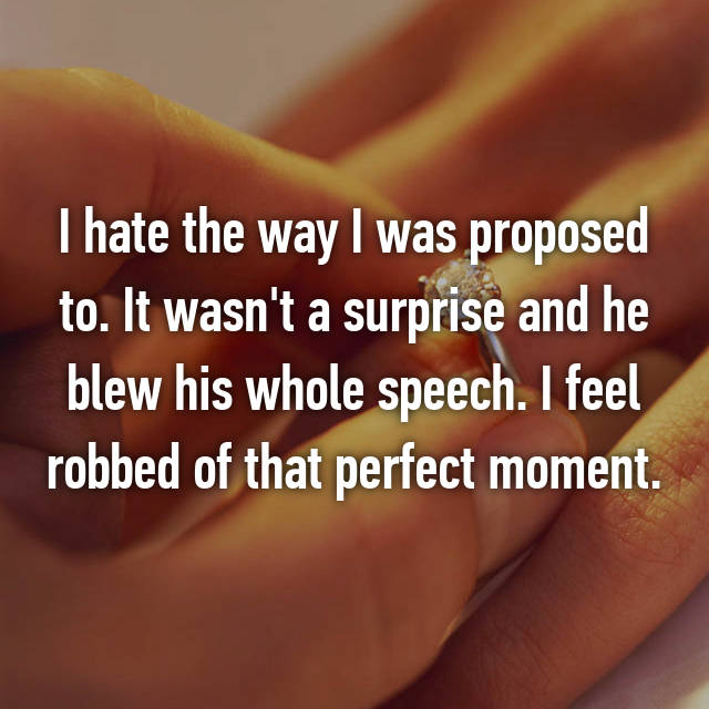 I hate the way I was proposed to. It wasn't a surprise and he blew his whole speech. I feel robbed of that perfect moment.
