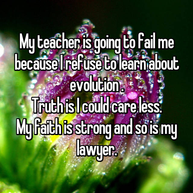 My teacher is going to fail me because I refuse to learn about evolution . Truth is I could care less. My faith is strong and so is my lawyer.