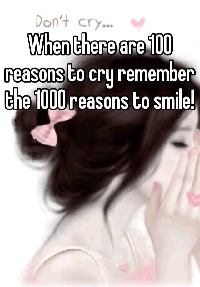 reasons to cry reasons to smile When life gives you a hundred reasons to cry, show life that you have a thousand reasons to smile - unknown.