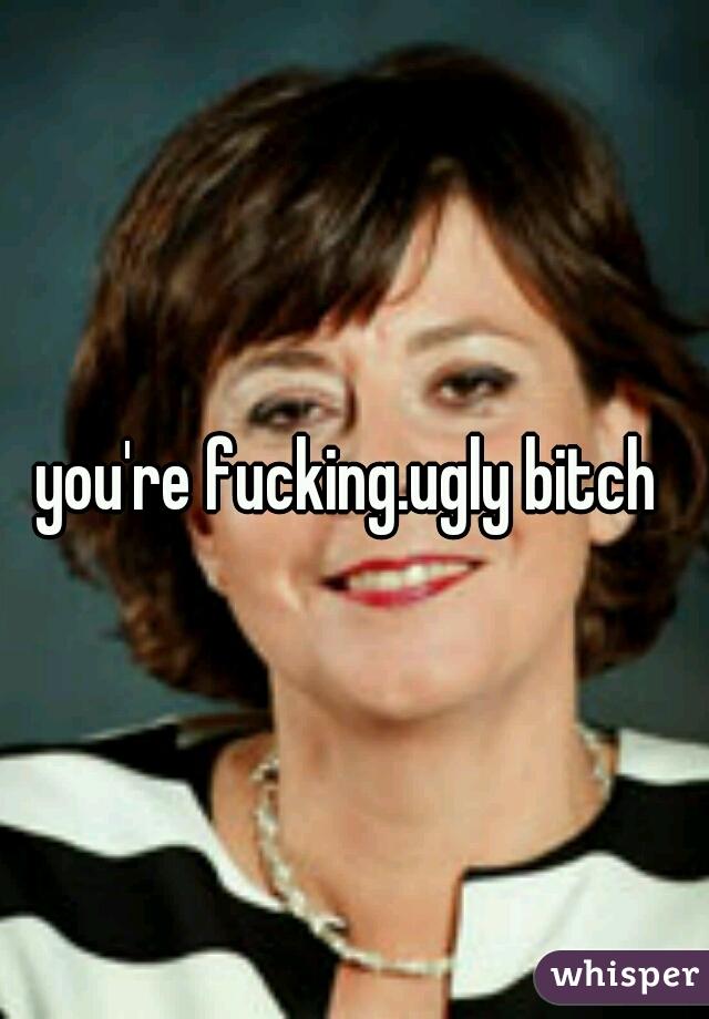 Fucking ugly bitch