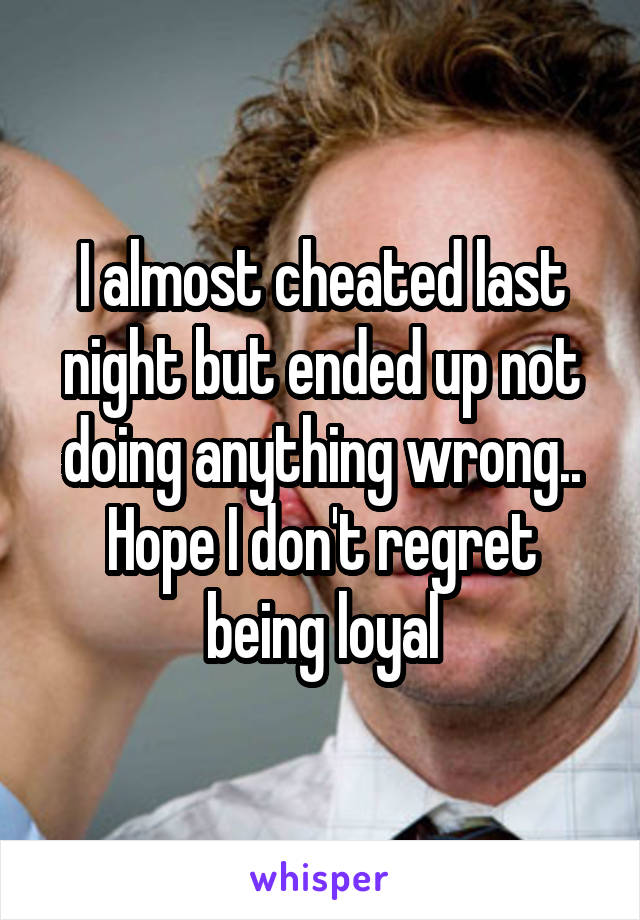 I almost cheated last night but ended up not doing anything wrong.. Hope I don't regret being loyal