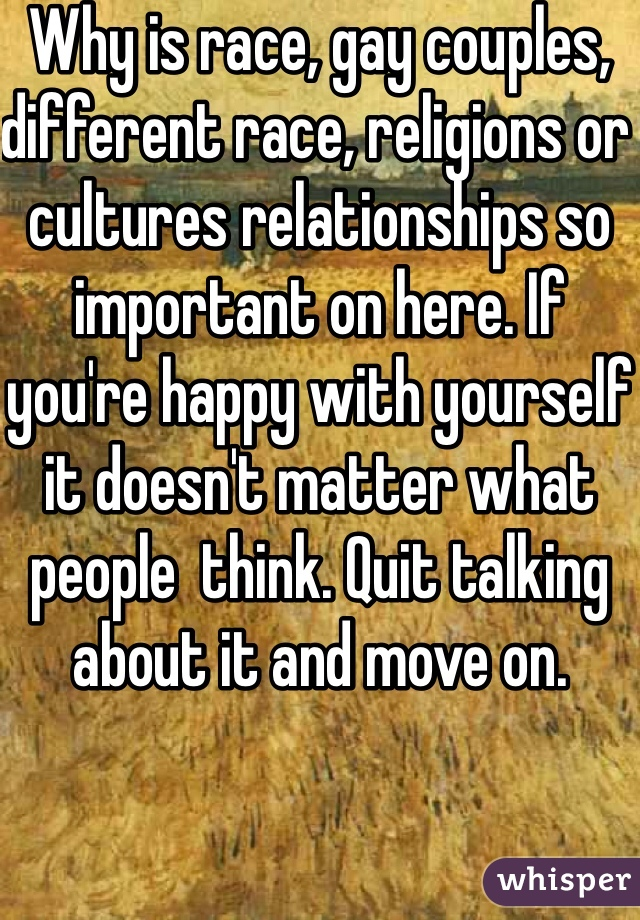 Why is race, gay couples, different race, religions or cultures relationships so important on here. If you're happy with yourself it doesn't matter what people  think. Quit talking about it and move on.