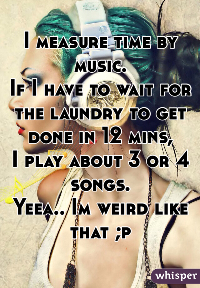 I measure time by music.  If I have to wait for the laundry to get done in 12 mins, I play about 3 or 4 songs.  Yeea.. Im weird like that ;p