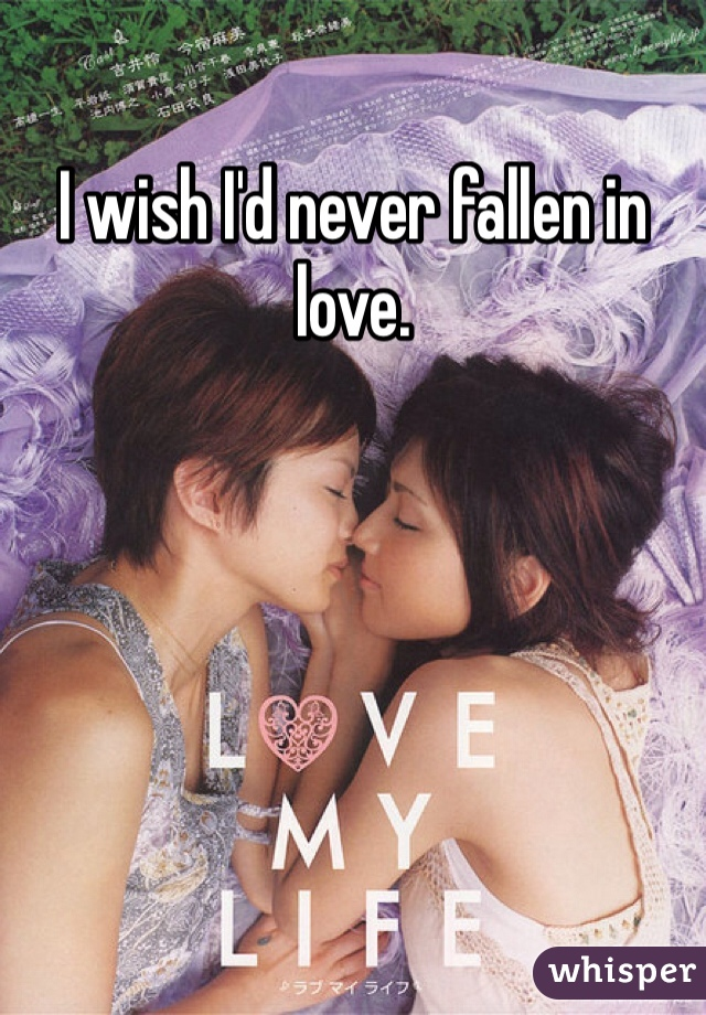 I wish I'd never fallen in love.