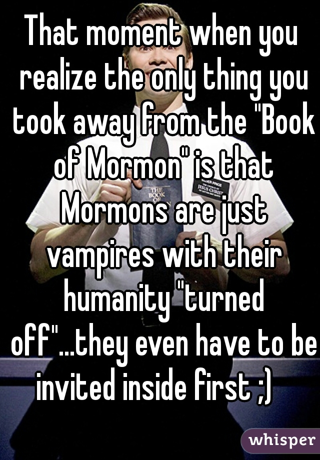 "That moment when you realize the only thing you took away from the ""Book of Mormon"" is that Mormons are just vampires with their humanity ""turned off""...they even have to be invited inside first ;)"