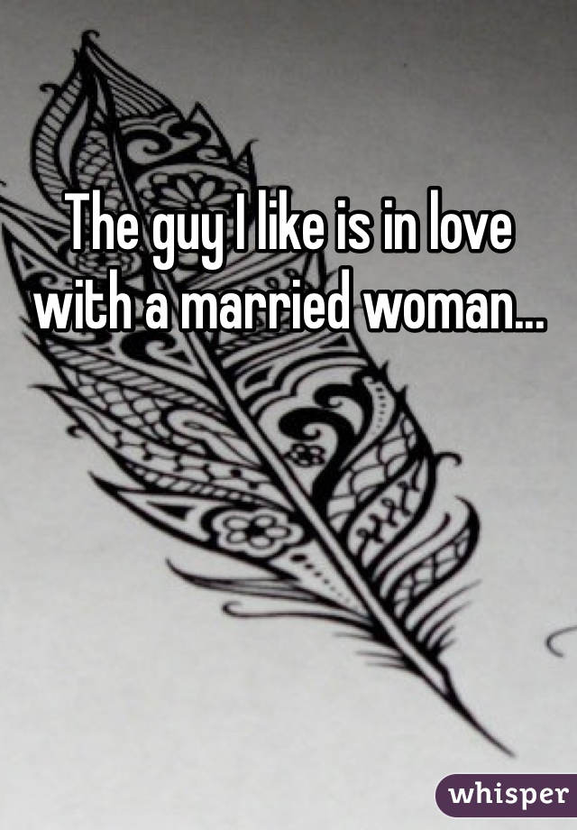 The guy I like is in love with a married woman...