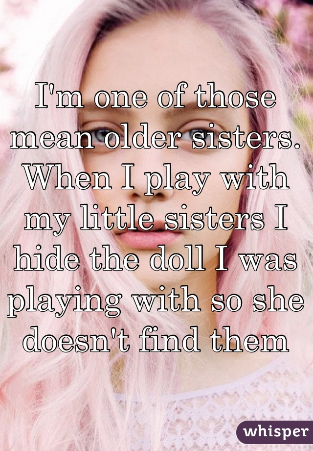 I'm one of those mean older sisters. When I play with my little sisters I hide the doll I was playing with so she doesn't find them