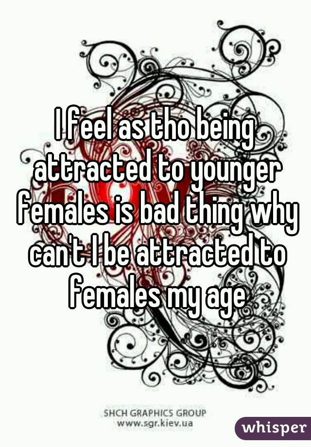 I feel as tho being attracted to younger females is bad thing why can't I be attracted to females my age