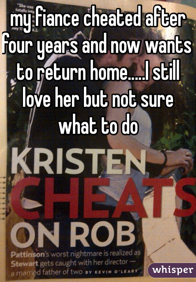 my fiance cheated after four years and now wants to return home.....I still love her but not sure what to do