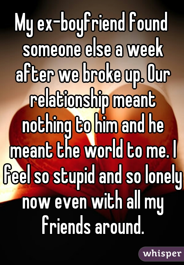 My ex-boyfriend found someone else a week after we broke up. Our relationship meant nothing to him and he meant the world to me. I feel so stupid and so lonely now even with all my friends around.