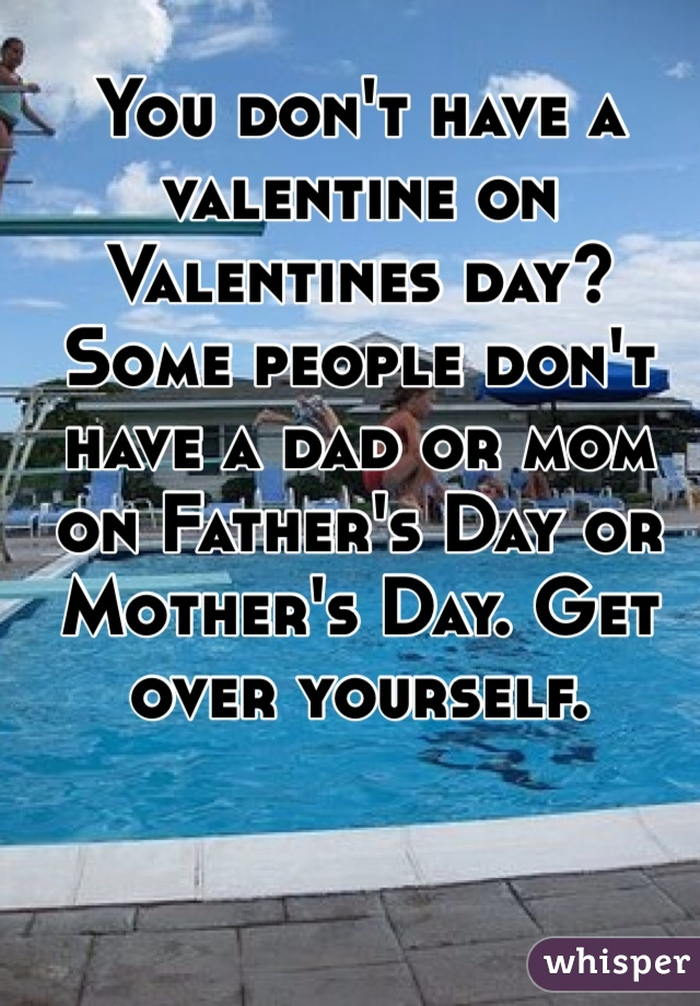 You don't have a valentine on Valentines day? Some people don't have a dad or mom on Father's Day or Mother's Day. Get over yourself.