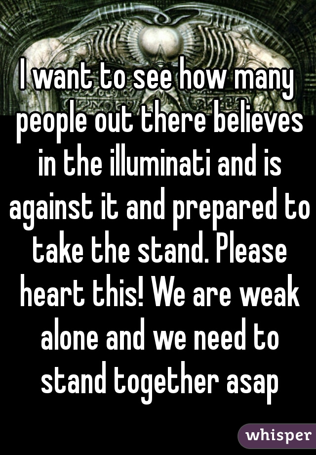 I want to see how many people out there believes in the illuminati and is against it and prepared to take the stand. Please heart this! We are weak alone and we need to stand together asap