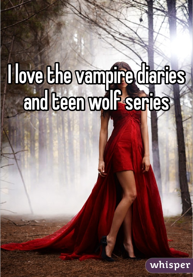 I love the vampire diaries and teen wolf series