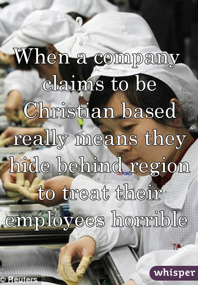When a company claims to be Christian based really means they hide behind region to treat their employees horrible