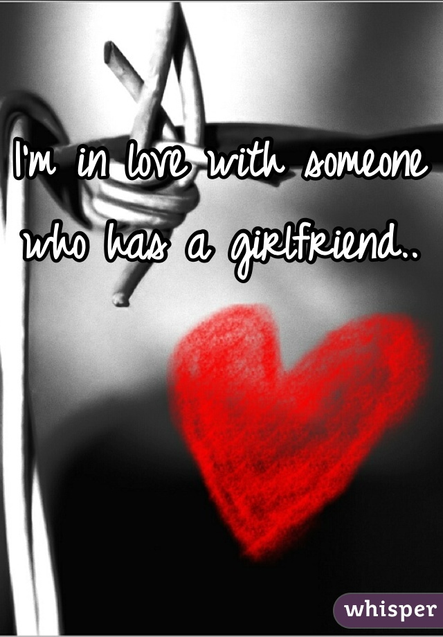 I'm in love with someone who has a girlfriend..