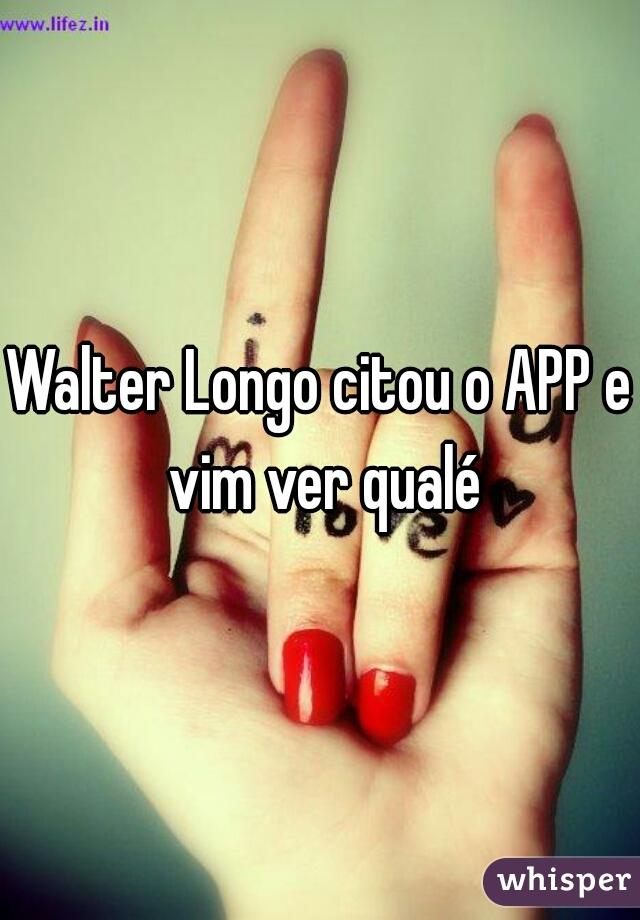 Walter Longo citou o APP e vim ver qualé