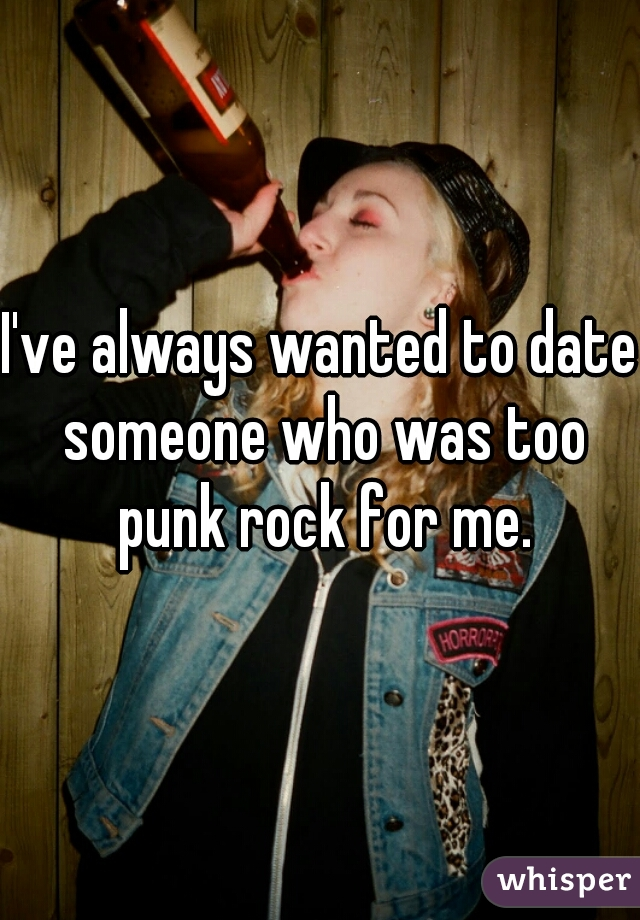 I've always wanted to date someone who was too punk rock for me.