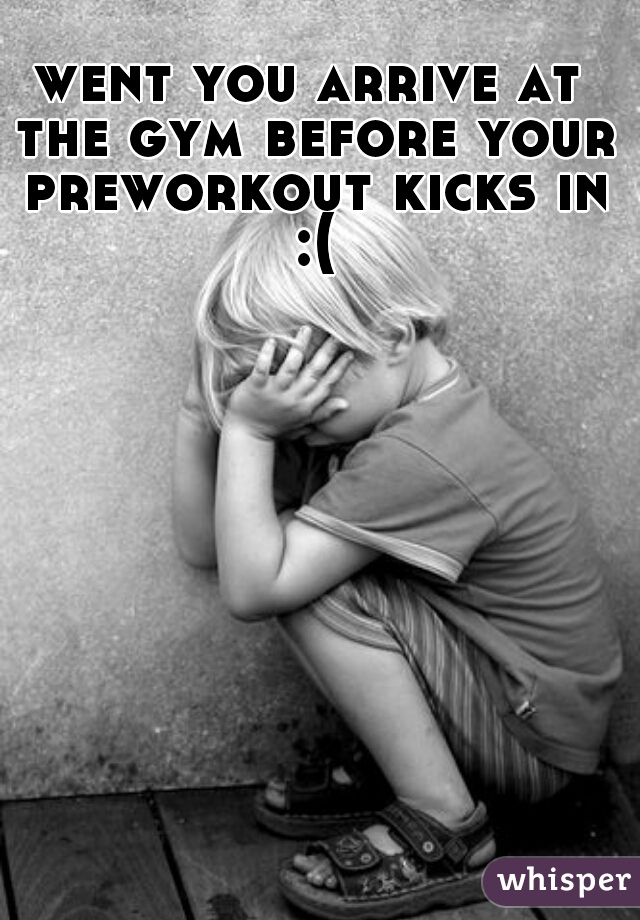 went you arrive at the gym before your preworkout kicks in :(
