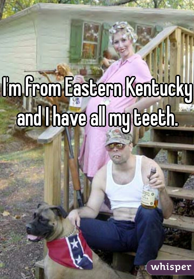 I'm from Eastern Kentucky and I have all my teeth.
