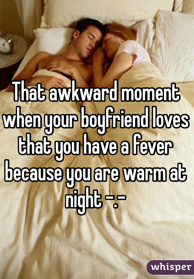 That awkward moment when your boyfriend loves that you have a fever because you are warm at night -.-