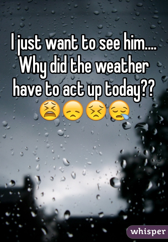 I just want to see him.... Why did the weather have to act up today?? 😫😞😣😪