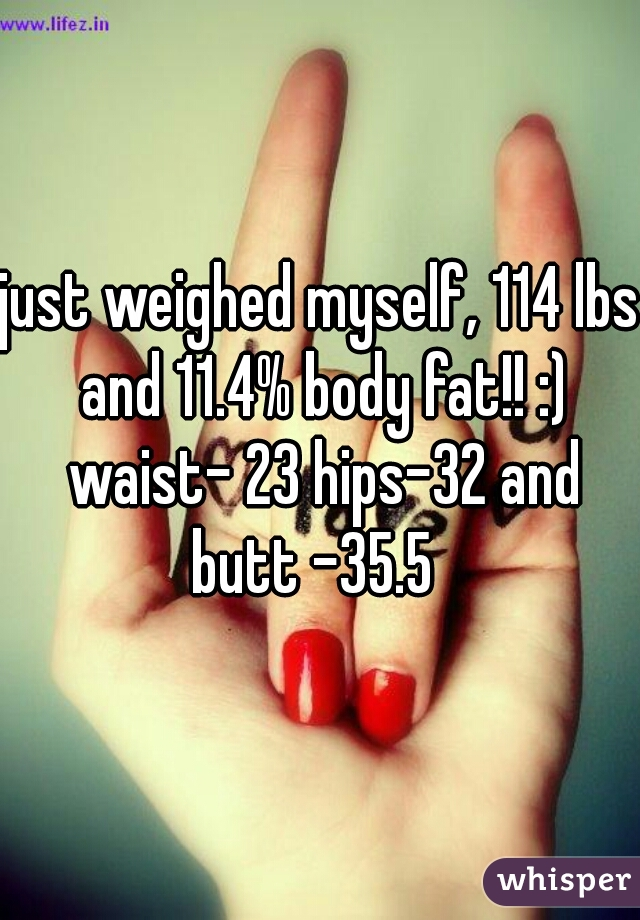 just weighed myself, 114 lbs and 11.4% body fat!! :) waist- 23 hips-32 and butt -35.5