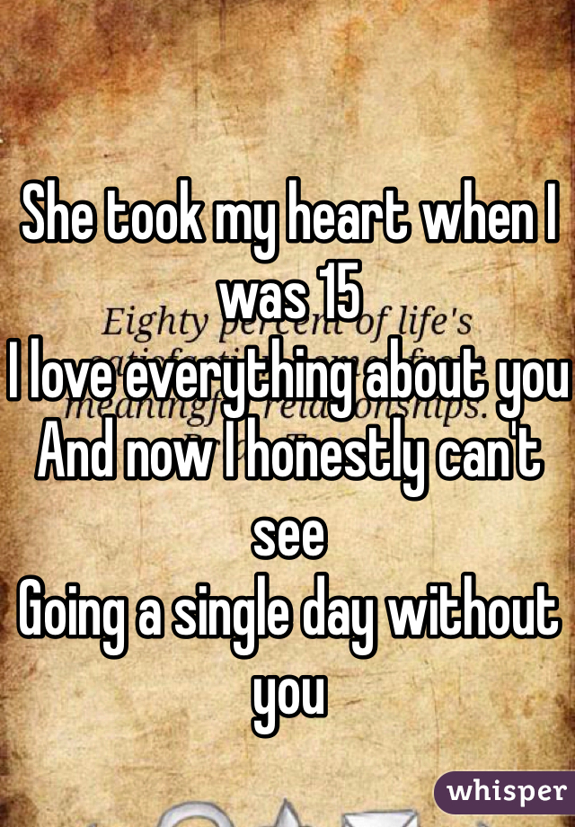 She took my heart when I was 15 I love everything about you And now I honestly can't see Going a single day without you