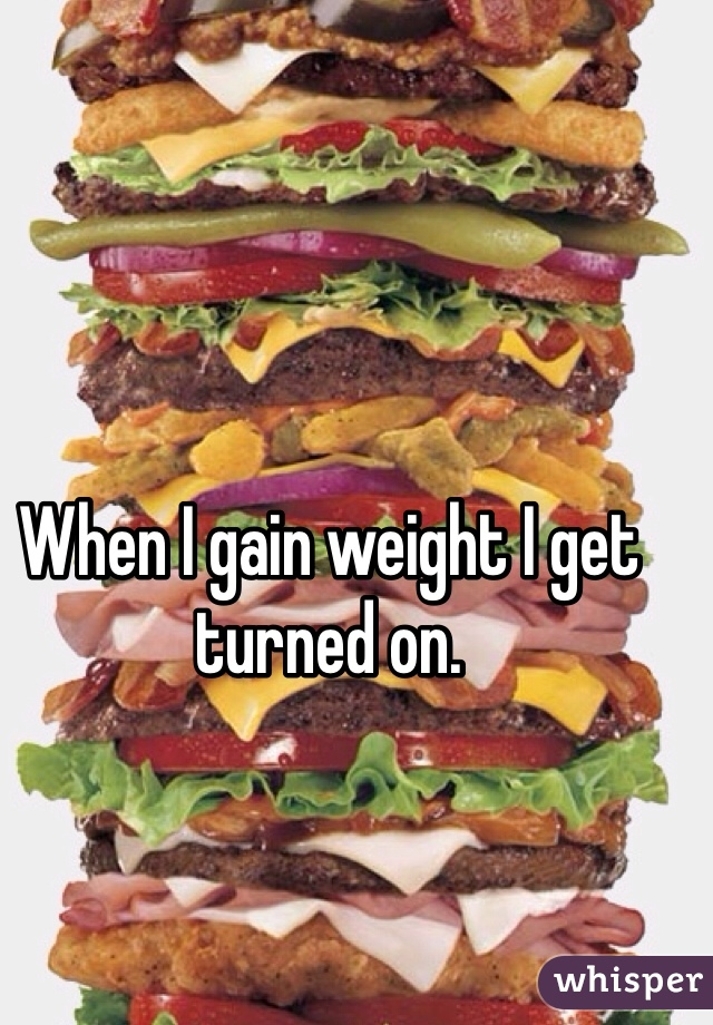 When I gain weight I get turned on.
