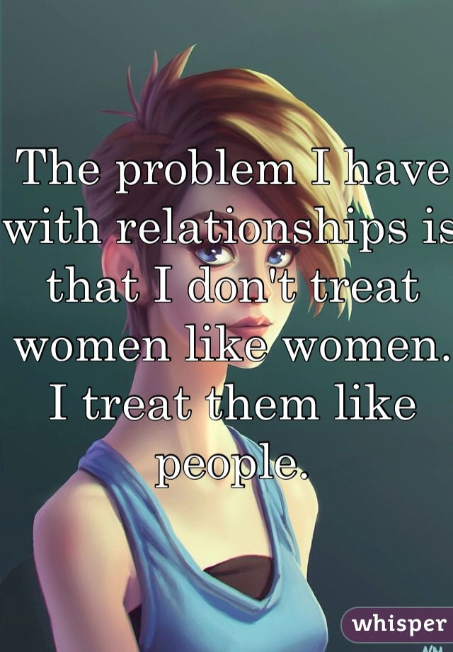 The problem I have with relationships is that I don't treat women like women. I treat them like people.