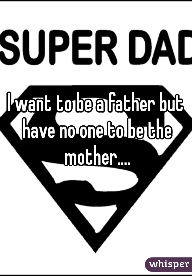 I want to be a father but have no one to be the mother....