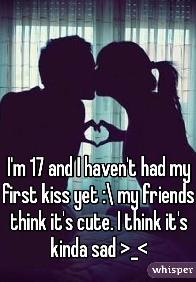 I'm 17 and I haven't had my first kiss yet :\ my friends think it's cute. I think it's kinda sad >_<