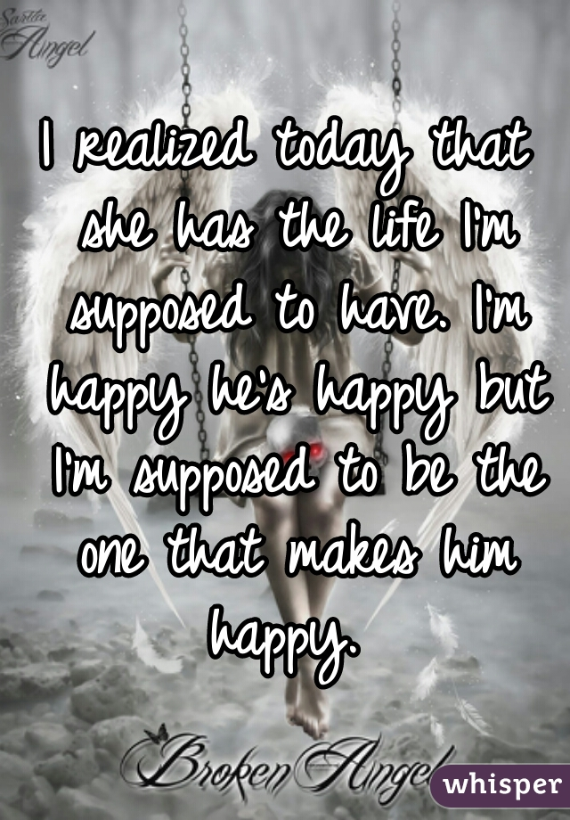 I realized today that she has the life I'm supposed to have. I'm happy he's happy but I'm supposed to be the one that makes him happy.