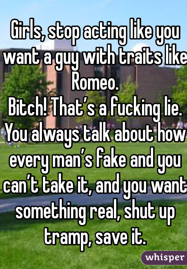 Girls, stop acting like you want a guy with traits like Romeo. Bitch! That's a fucking lie. You always talk about how every man's fake and you can't take it, and you want something real, shut up tramp, save it.