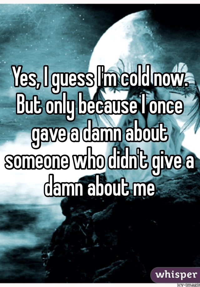 Yes, I guess I'm cold now. But only because I once gave a damn about someone who didn't give a damn about me