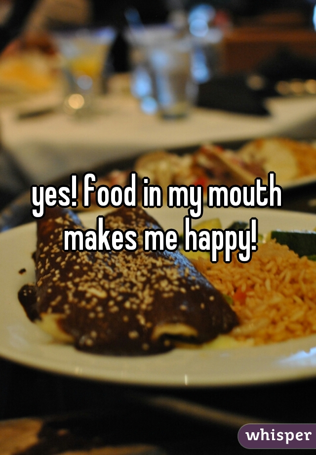 yes! food in my mouth makes me happy!