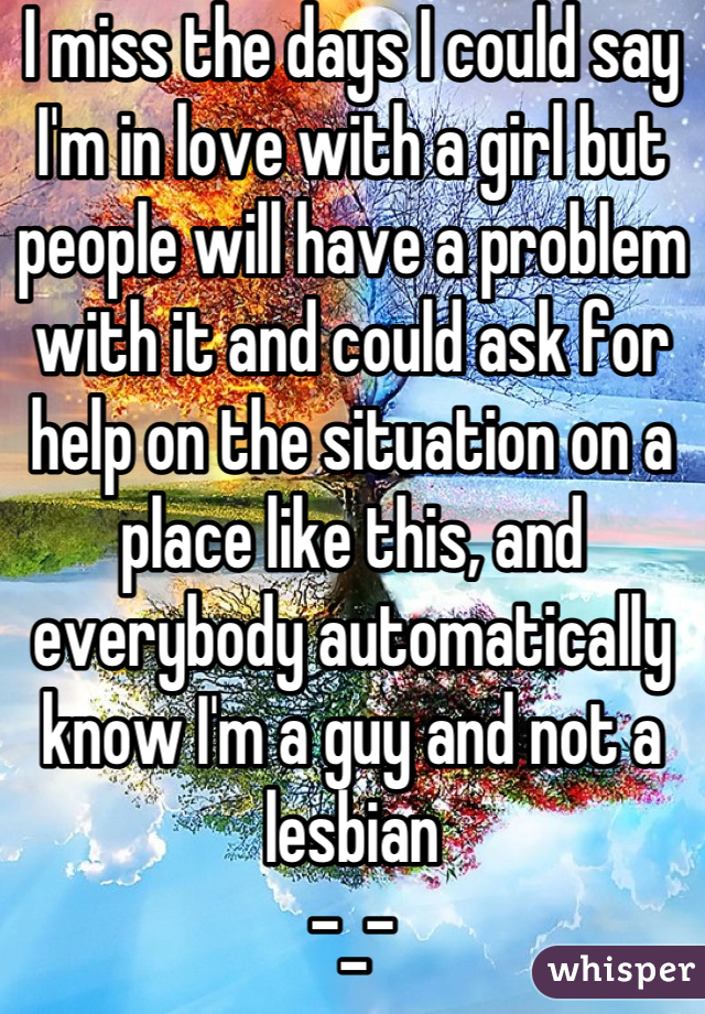 I miss the days I could say I'm in love with a girl but people will have a problem with it and could ask for help on the situation on a place like this, and everybody automatically know I'm a guy and not a lesbian  -_-