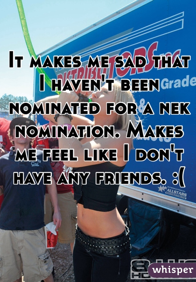 It makes me sad that I haven't been nominated for a nek nomination. Makes me feel like I don't have any friends. :(