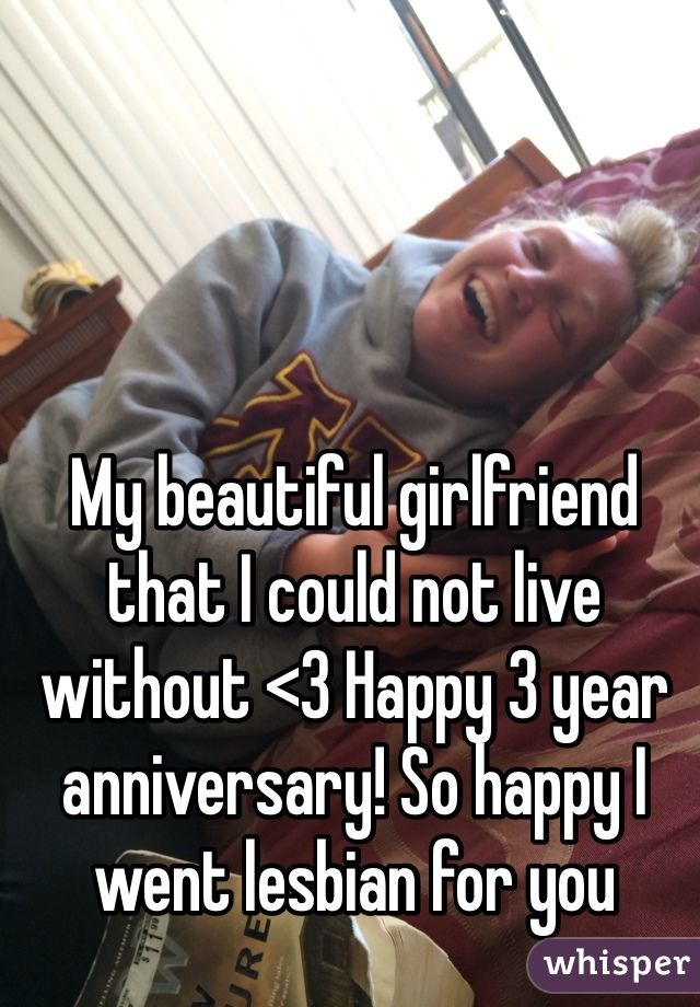 My beautiful girlfriend that I could not live without <3 Happy 3 year anniversary! So happy I went lesbian for you