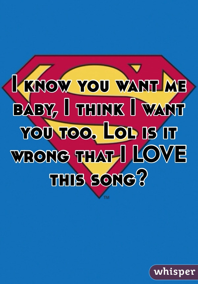 I know you want me baby, I think I want you too. Lol is it wrong that I LOVE this song?