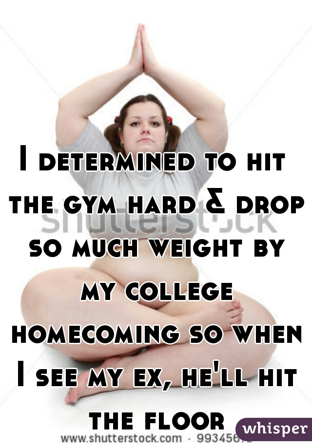 I determined to hit the gym hard & drop so much weight by my college homecoming so when I see my ex, he'll hit the floor