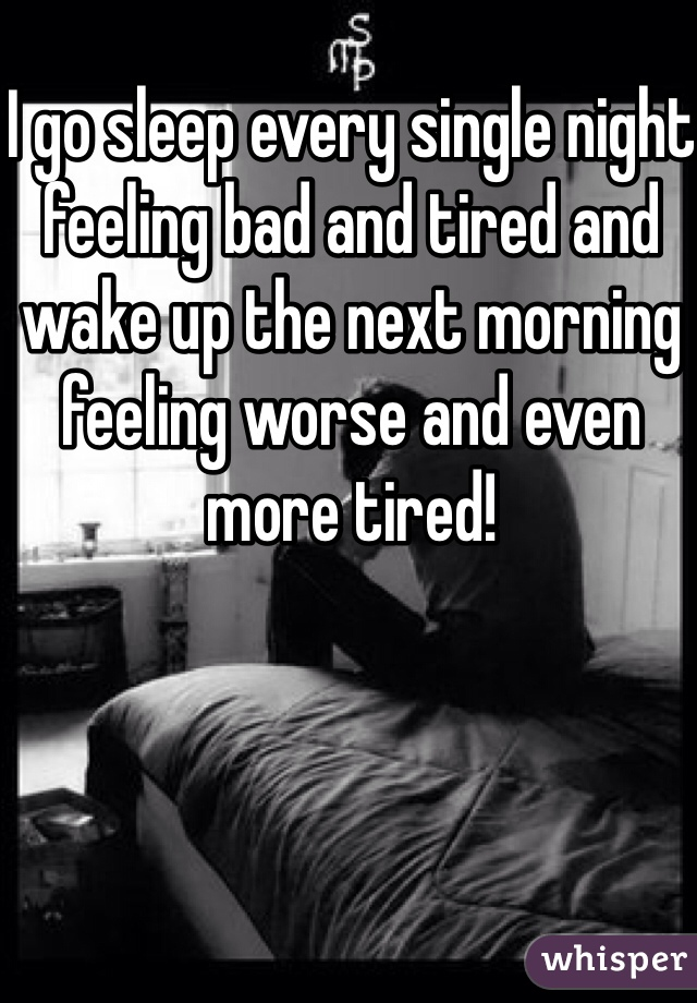 I go sleep every single night feeling bad and tired and wake up the next morning feeling worse and even more tired!