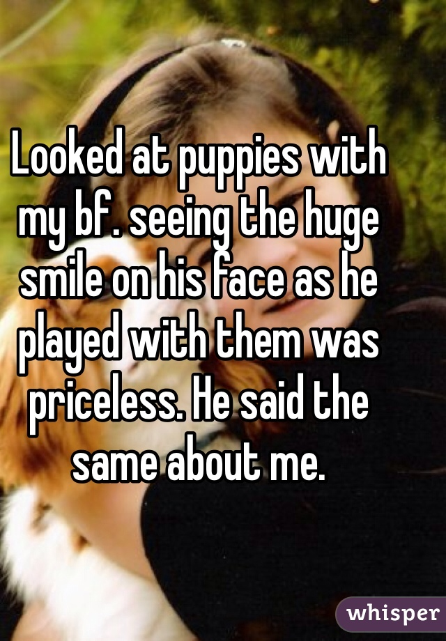 Looked at puppies with my bf. seeing the huge smile on his face as he played with them was priceless. He said the same about me.
