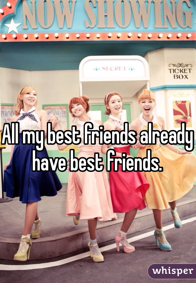 All my best friends already have best friends.