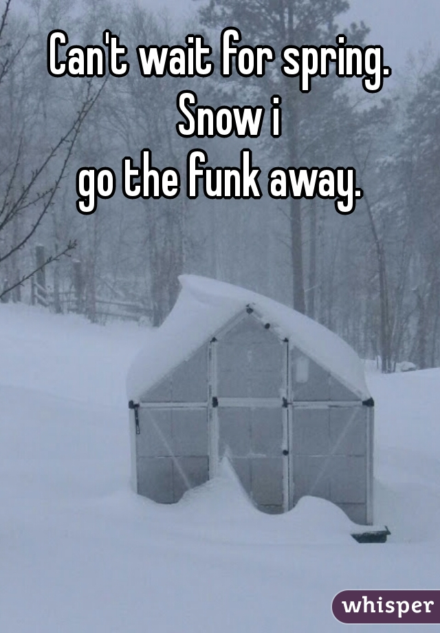 Can't wait for spring.  Snow i go the funk away.