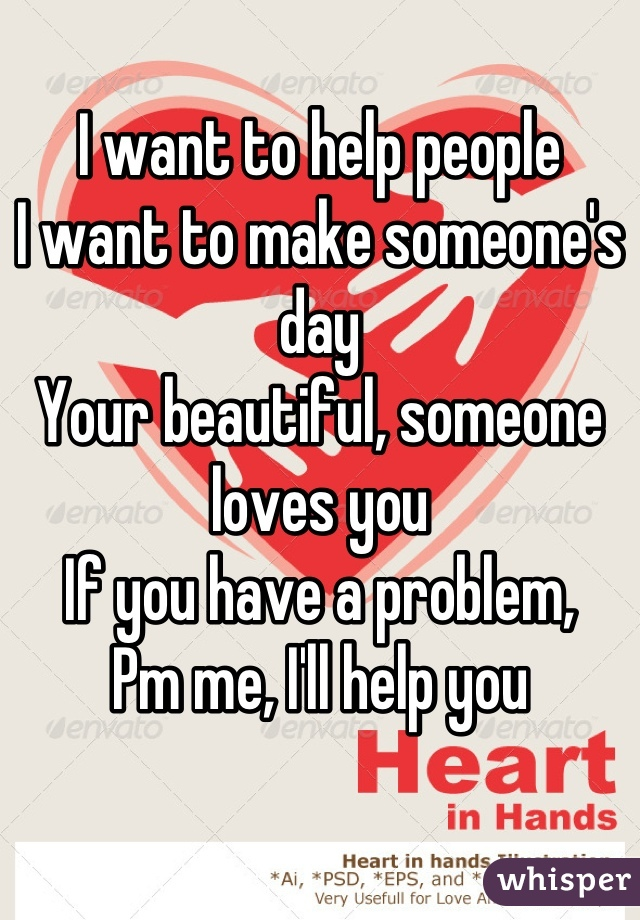 I want to help people I want to make someone's day Your beautiful, someone loves you  If you have a problem, Pm me, I'll help you