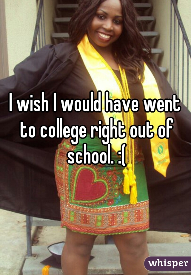 I wish I would have went to college right out of school. :(