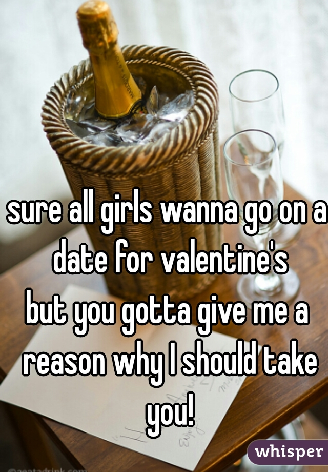 sure all girls wanna go on a date for valentine's  but you gotta give me a reason why I should take you!