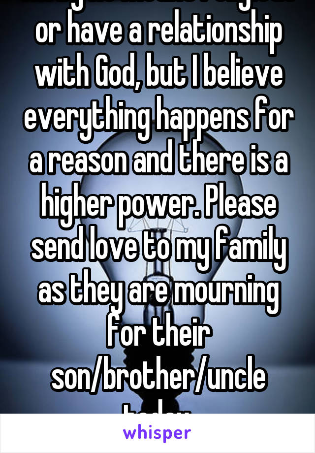 I'm by no means religious or have a relationship with God, but I believe everything happens for a reason and there is a higher power. Please send love to my family as they are mourning for their son/brother/uncle today. RIP. Willson.