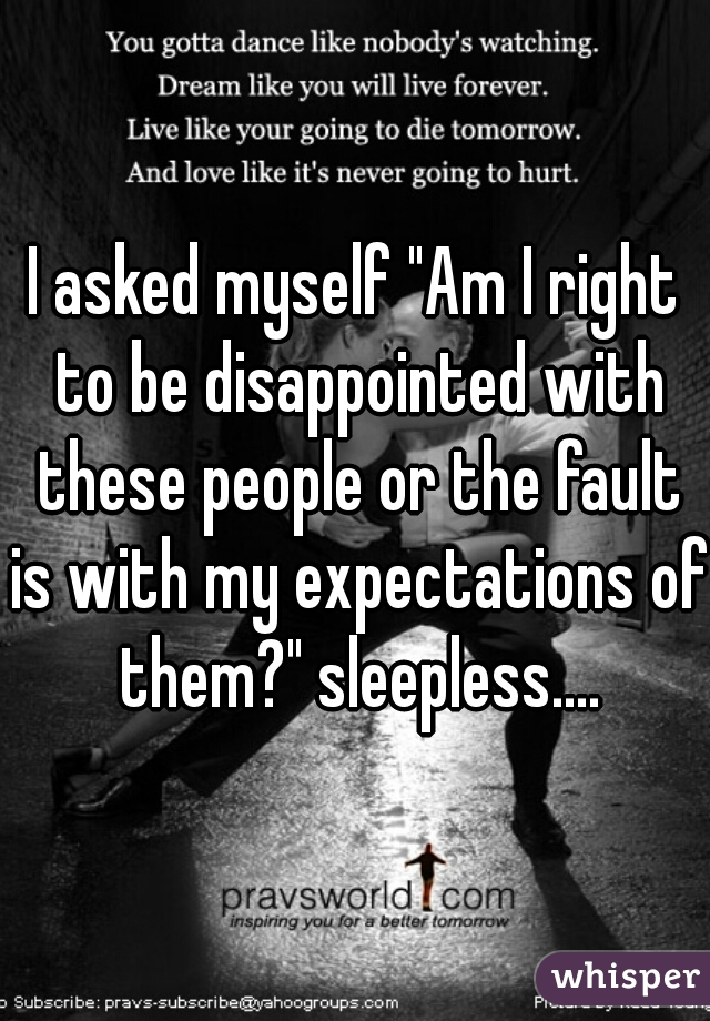 """I asked myself """"Am I right to be disappointed with these people or the fault is with my expectations of them?"""" sleepless...."""