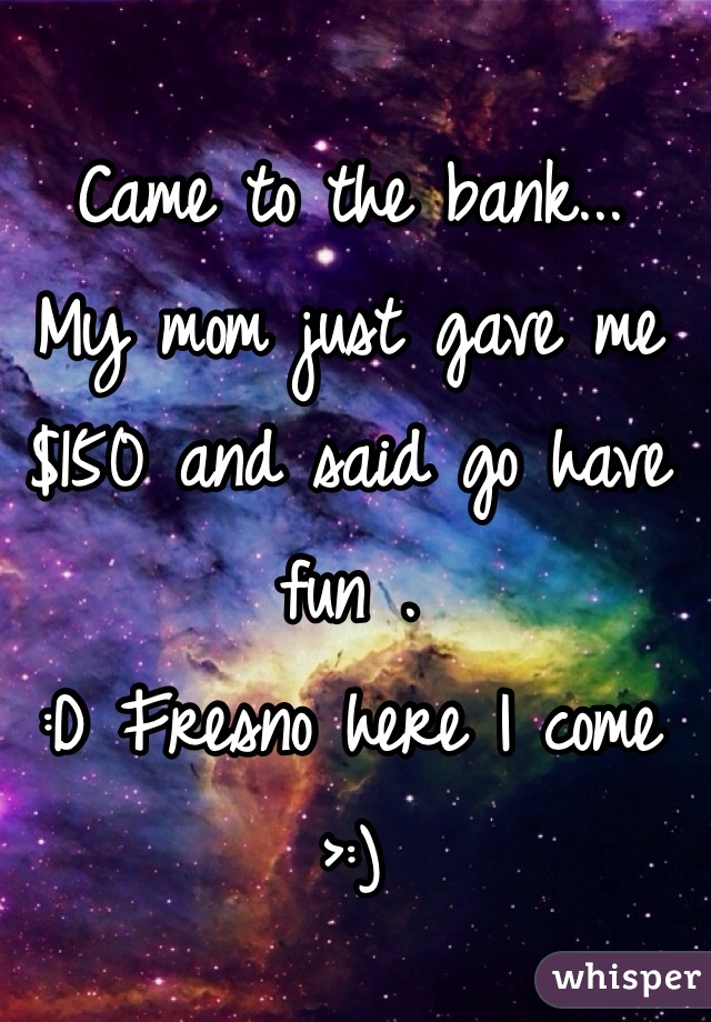 Came to the bank... My mom just gave me $150 and said go have fun .  :D Fresno here I come >:)